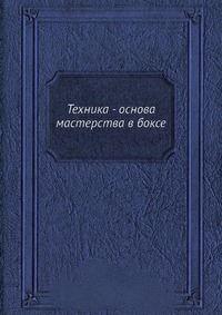 Техника - основа мастерства в боксе - Книга Б. Денисов