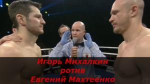 Бой Игорь Михалкин против Евгений Махтеенко